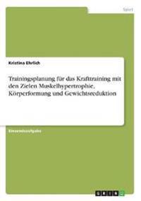 Trainingsplanung Fur Das Krafttraining Mit Den Zielen Muskelhypertrophie, Korperformung Und Gewichtsreduktion