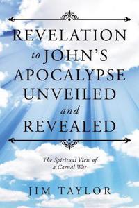 Revelation to John's Apocalypse Unveiled and Revealed