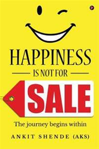 Happiness Is Not for Sale: The Journey Begins Within