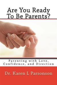 Are You Ready to Be Parents? Parenting with Confidence, Love, and Direction