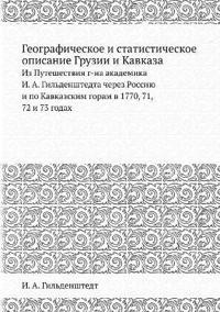 Geograficheskoe I Statisticheskoe Opisanie Gruzii I Kavkaza Iz Puteshestviya G-Na Akademika I. A. Gildenshtedta Cherez Rossiyu I Po Kavkazskim Goram V 1770, 71, 72 I 73 Godah