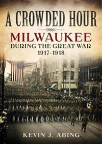 A Crowded Hour: Milwaukee During the Great War, 1917-1918