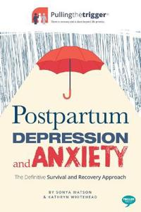 Postpartum Depression and Anxiety: The Definitive Survival and Recovery Approach