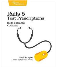 Rails 5 Test Prescriptions: Build a Healthy Codebase