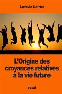 L'Origine Des Croyances Relatives a la Vie Future