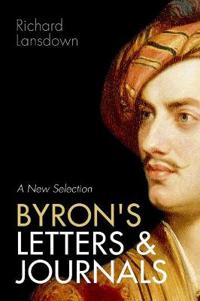 Byron's Letters and Journals: A New Selection: From Leslie A. Marchand's Twelve-Volume Edition / Edited by Richard Lansdown