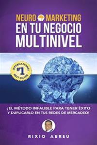Neuromarketing En Tu Negocio Multinivel: El Metodo Infalible Para Tener Exito y Duplicarlo En Tus Redes de Mercadeo