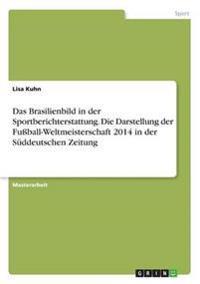 Das Brasilienbild in Der Sportberichterstattung. Die Darstellung Der Fuball-Weltmeisterschaft 2014 in Der Suddeutschen Zeitung