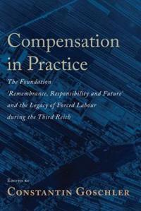 Compensation in Practice: The Foundation 'Remembrance, Responsibility and Future' and the Legacy of Forced Labour During the Third Reich