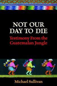 Not Our Day to Die: Testimony from the Guatemalan Jungle