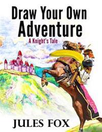 Draw Your Own Adventure - A Knight's Tale: A Hilarious Choose Your Own Story Coloring Book for Children Ages 8-12