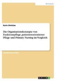 Die Organisationskonzepte Von Funktionspflege, Patientenorientierter Pflege Und Primary Nursing Im Vergleich