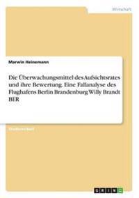 Die Uberwachungsmittel Des Aufsichtsrates Und Ihre Bewertung. Eine Fallanalyse Des Flughafens Berlin Brandenburg Willy Brandt Ber