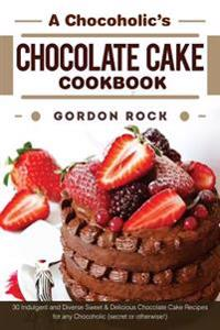 A Chocoholic's Chocolate Cake Cookbook: 30 Indulgent and Diverse Sweet & Delicious Chocolate Cake Recipes for Any Chocoholic (Secret or Otherwise!)