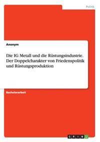 Die Ig Metall Und Die R�stungsindustrie. Der Doppelcharakter Von Friedenspolitik Und R�stungsproduktion