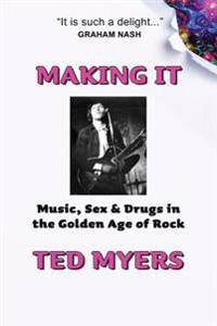 Making It: Music, Sex & Drugs in the Golden Age of Rock
