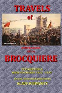The Travels of Bertrandon de La Brocquiere: To Palestine and His Return from Jerusalem Overland to France
