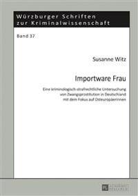 Importware Frau: Eine Kriminologisch-Strafrechtliche Untersuchung Von Zwangsprostitution in Deutschland Mit Dem Fokus Auf Osteuropaeeri