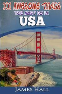 USA: 101 Awesome Things You Must Do in USA: USA Travel Guide to the Best of Everything. the True Travel Guide from a True T