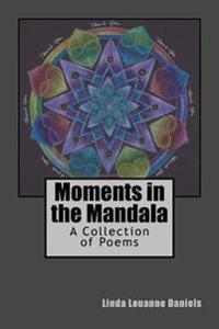 Moments in the Mandala: A Collection of Poems