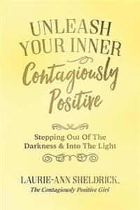 Unleash Your Inner Contagiously Positive: Stepping Out of the Darkness & Into the Light