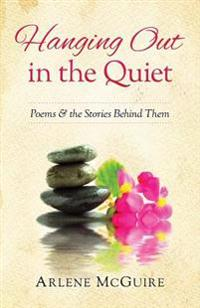 Hanging Out in the Quiet: Poems & the Stories Behind Them