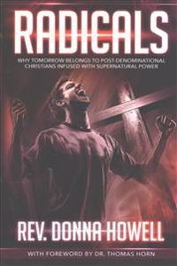 Radicals: Why Tomorrow Belongs to Post-Denominational Christians Infused with Supernatural Power