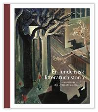 En lundensisk litteraturhistoria : Lunds universitet som litterärt kraftfält