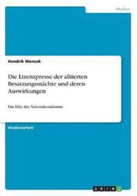 Die Lizenzpresse der alliierten Besatzungsmächte und deren Auswirkungen