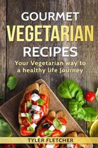 Gourmet Vegetarian Recipes Your Vegetarian Way to a Healthy Life Journey