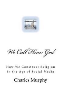 We Call Him God: How We Construct Religion in the Age of Social Media