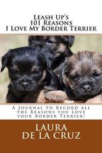 Leash Up's 101 Reasons I Love My Border Terrier: A Journal to Record All the Reasons You Love Your Border Terrier!