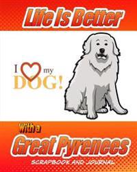 Life Is Better with a Great Pyrenees Scrapbook and Journal: Dog Vaccination Record, Puppy Baby Book and Memory Book