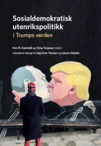 Sosialdemokratisk utenrikspolitikk i Trumps verden - Dag Einar Thorsen, Johann Osbakk | Ridgeroadrun.org