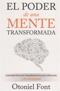 El Poder de Una Mente Transformada: Autoridad Personal, Empoderamiento Para Influenciar y Fe Inmutable