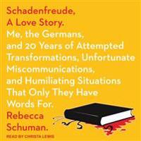 Schadenfreude, a Love Story: Me, the Germans, and 20 Years of Attempted Transformations, Unfortunate Miscommunications, and Humiliating Situations