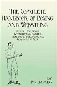 The Complete Handbook of Boxing and Wrestling with Full and Simple Instructions on Acquiring These Useful, Invigorating, and Health-Giving Arts