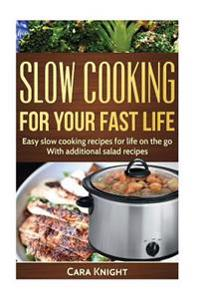 Slow Cooking for Your Fast Life: Easy Slow Cooking Recipes for Life on the Go. with Additional Salad Recipes.