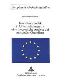 Investitionspolitik in Unternehmungen - Eine Theoretische Analyse Aus Personaler Grundlage