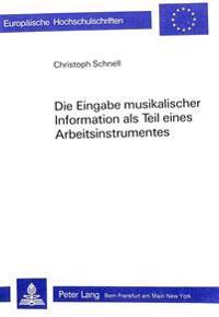 Die Eingabe Musikalischer Information ALS Teil Eines Arbeitsinstrumentes: Ein Beitrag Zur Computeranwendung in Der Musikwissenschaft