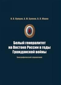 Belyj generalitet na Vostoke Rossii v gody Grazhdanskoj vojny. Biograficheskij spravochnik