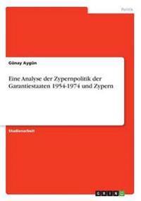 Eine Analyse Der Zypernpolitik Der Garantiestaaten 1954-1974 Und Zypern