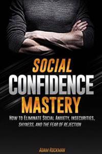 Social Confidence Mastery: How to Eliminate Social Anxiety, Insecurities, Shyness, and the Fear of Rejection