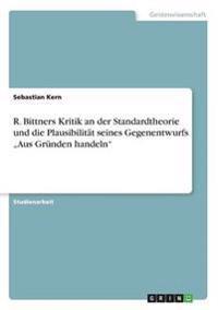 """R. Bittners Kritik an Der Standardtheorie Und Die Plausibilitat Seines Gegenentwurfs """"Aus Grunden Handeln"""