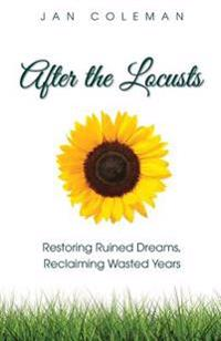 After the Locusts: Restoring Ruined Dreams Reclaiming Wasted Years