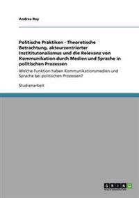 Politische Praktiken - Theoretische Betrachtung, Akteurzentrierter Instititutonalismus Und Die Relevanz Von Kommunikation Durch Medien Und Sprache in Politischen Prozessen