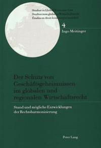 Der Schutz Von Geschaeftsgeheimnissen Im Globalen Und Regionalen Wirtschaftsrecht: Stand Und Moegliche Entwicklungen Der Rechtsharmonisierung