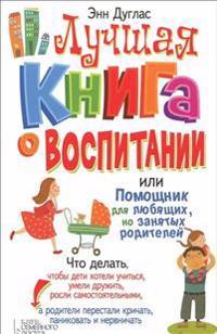 Luchshaja kniga o vospitanii, ili Pomoschnik dlja ljubjaschikh, no zanjatykh roditelej