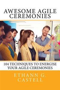Awesome Agile Ceremonies: 104 Techniques to Energise Your Agile Ceremonies