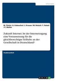 Zukunft Internet. Ist Der Internetzugang Eine Voraussetzung Fur Die Gleichberechtigte Teilhabe an Der Gesellschaft in Deutschland?